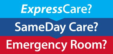 Make the right choice when you need to get care now - ExpressCare, SameDay Care or Emergency